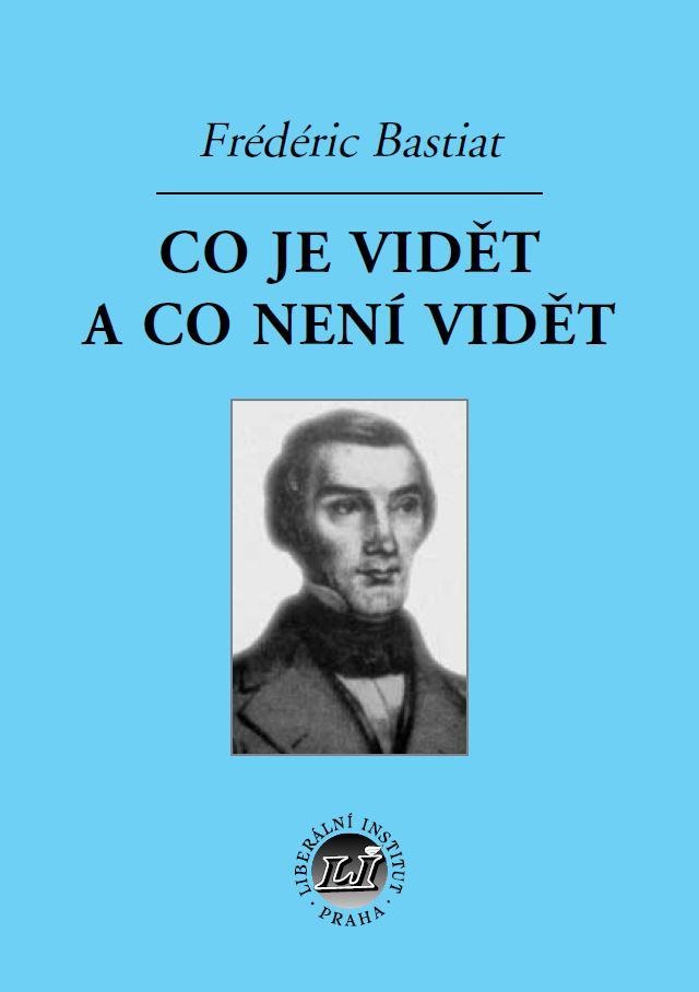 Book Cover: Bastiat, F. (1848, cs 1998): Co je vidět a co není vidět a jiné práce